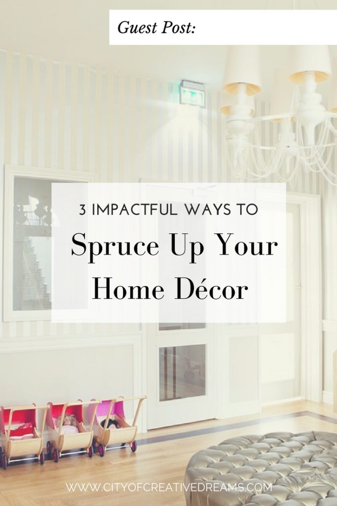 3 Impactful Ways to Spruce Up Your Home Décor - City of Creative Dreams